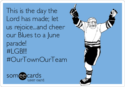 This is the day the Lord has made; let us rejoice...and cheer our Blues to a June parade!  #LGB!!! #OurTownOurTeam