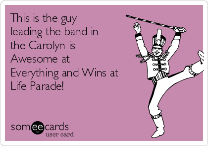 This is the guy leading the band in the Carolyn is Awesome at Everything and Wins at Life Parade!