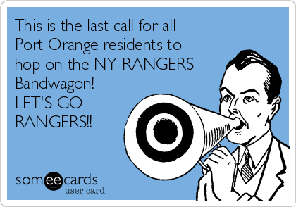 This is the last call for all Port Orange residents to hop on the NY RANGERS Bandwagon! LET'S GO RANGERS!!