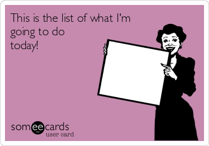 This is the list of what I'm going to do today!
