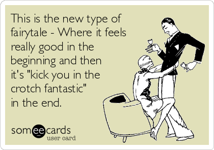 """This is the new type of fairytale - Where it feels really good in the beginning and then it's """"kick you in the crotch fantastic"""" in the end."""