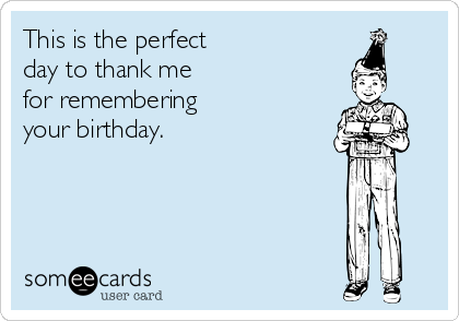 This is the perfect day to thank me for remembering your birthday.