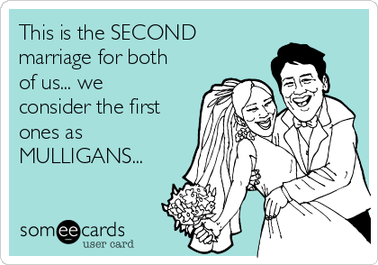 This is the SECOND marriage for both of us... we consider the first ones as MULLIGANS...