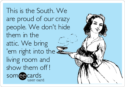 This is the South. We are proud of our crazy people. We don't hide them in the attic. We bring 'em right into the living room and show them off !