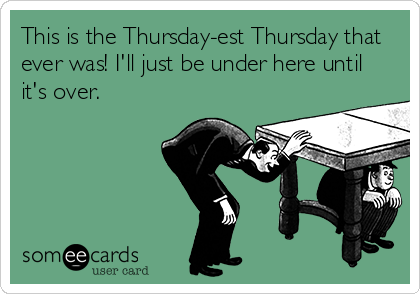 This is the Thursday-est Thursday that ever was! I'll just be under here until it's over.