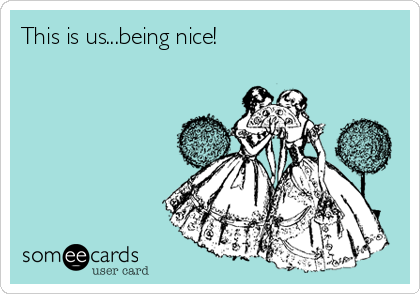 This is us...being nice!
