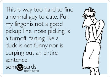 This is way too hard to find a normal guy to date. Pull my finger is not a good pickup line, nose picking is a turnoff, farting like a duck is not funny nor is burping out an entire          sentence.