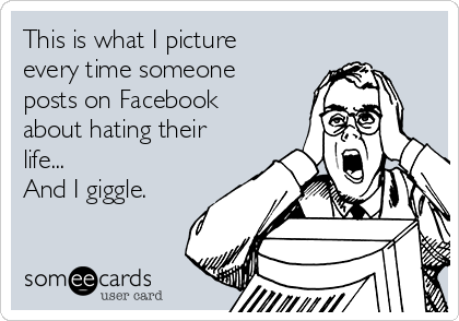 This is what I picture every time someone posts on Facebook about hating their life... And I giggle.