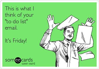 """This is what I think of your """"to do list"""" email.  It's Friday!"""