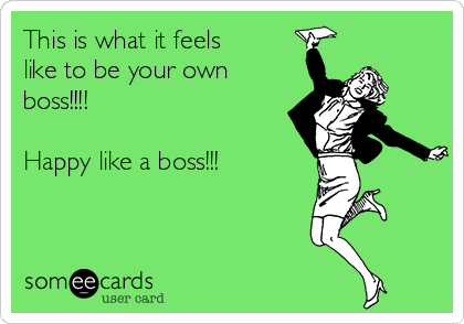 This is what it feels like to be your own boss!!!!   Happy like a boss!!!