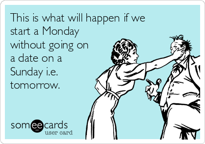 This is what will happen if we start a Monday without going on a date on a Sunday i.e. tomorrow.