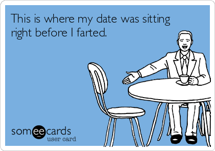 This is where my date was sitting right before I farted.