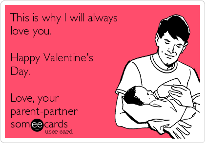 This is why I will always love you.  Happy Valentine's Day.  Love, your parent-partner