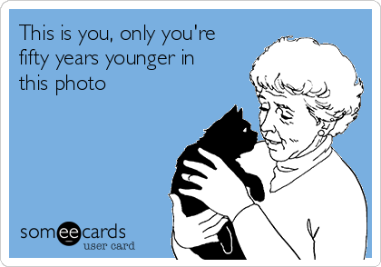 This is you, only you're fifty years younger in this photo