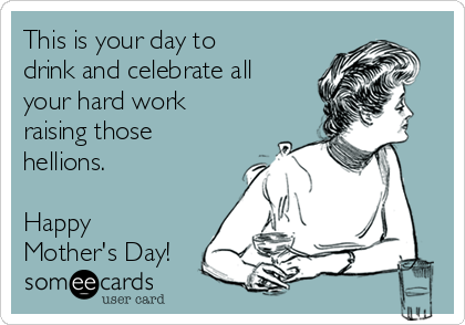 This is your day to drink and celebrate all your hard work raising those hellions.  Happy Mother's Day!