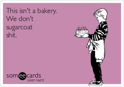 This isn't a bakery. We don't  sugarcoat  shit.