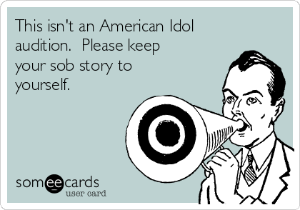 This isn't an American Idol audition.  Please keep your sob story to yourself.