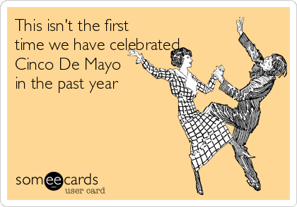 This isn't the first time we have celebrated Cinco De Mayo in the past year