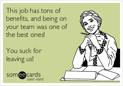 This job has tons of benefits, and being on your team was one of the best ones!  You suck for leaving us!