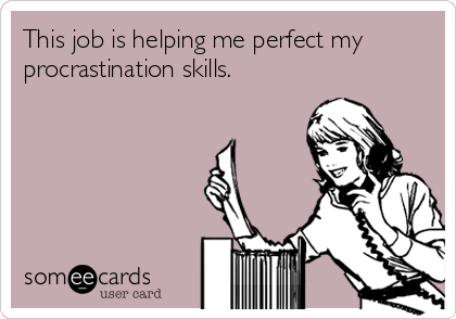 This job is helping me perfect my procrastination skills.