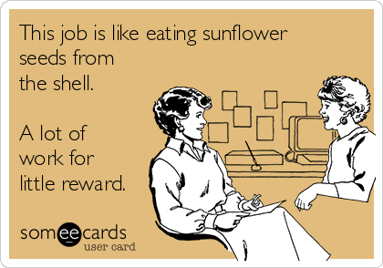 This job is like eating sunflower seeds from the shell.   A lot of work for little reward.