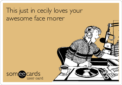 This just in cecily loves your awesome face morer
