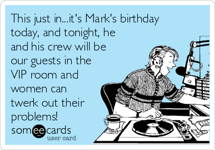 This just in...it's Mark's birthday today, and tonight, he and his crew will be our guests in the VIP room and women can twerk out their   problems!