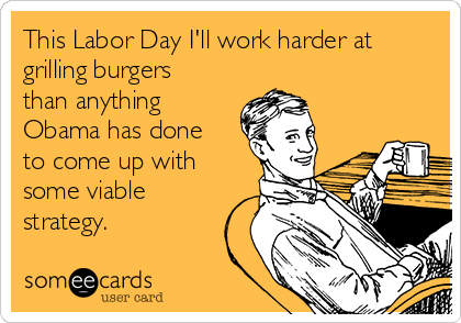 This Labor Day I'll work harder at grilling burgers than anything Obama has done to come up with some viable strategy.