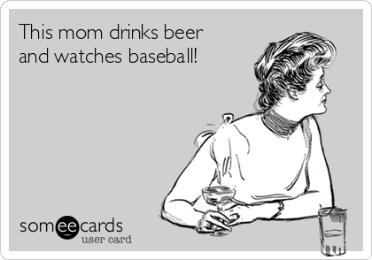 This mom drinks beer and watches baseball!