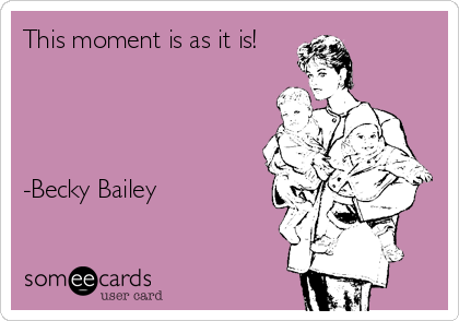 This moment is as it is!     -Becky Bailey