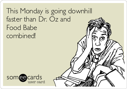 This Monday is going downhill faster than Dr. Oz and Food Babe combined!