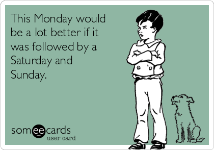 This Monday would be a lot better if it was followed by a Saturday and Sunday.