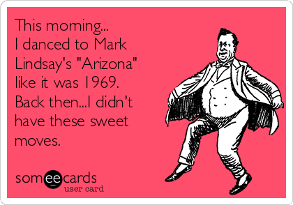 "This morning... I danced to Mark Lindsay's ""Arizona"" like it was 1969. Back then...I didn't have these sweet moves."