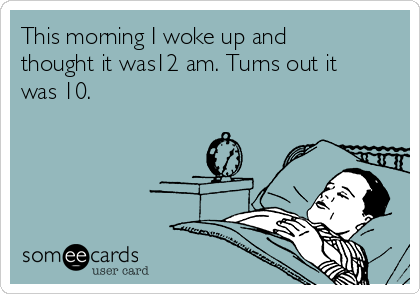This morning I woke up and thought it was12 am. Turns out it was 10.