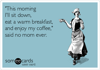 """This morning  I'll sit down,  eat a warm breakfast, and enjoy my coffee,"" said no mom ever."