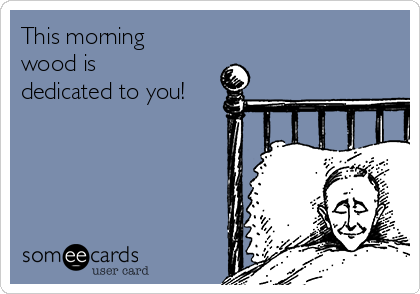 This morning wood is dedicated to you!