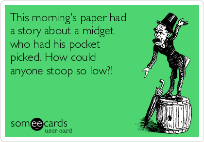 This morning's paper had a story about a midget who had his pocket picked. How could anyone stoop so low?!
