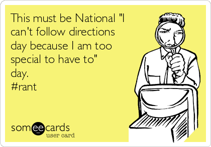 "This must be National ""I can't follow directions day because I am too special to have to"" day. #rant"
