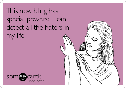 This new bling has special powers: it can detect all the haters in my life.