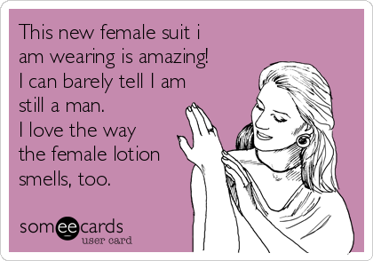 This new female suit i am wearing is amazing! I can barely tell I am still a man. I love the way the female lotion smells, too.