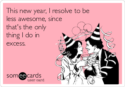 This new year, I resolve to be less awesome, since that's the only thing I do in excess.