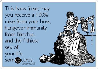 This New Year, may you receive a 100% raise from your boss, hangover immunity from Bacchus, and the filthiest  sex of your life.