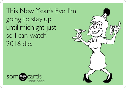This New Year's Eve I'm going to stay up until midnight just so I can watch 2016 die.