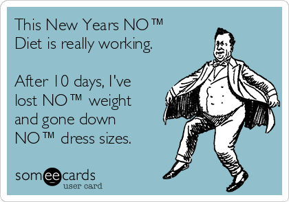 This New Years NO™ Diet is really working.  After 10 days, I've lost NO™ weight and gone down NO™ dress sizes.