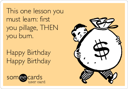 This one lesson you must learn: first you pillage, THEN you burn.  Happy Birthday Happy Birthday