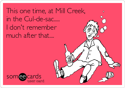 This one time, at Mill Creek, in the Cul-de-sac..... I don't remember much after that....