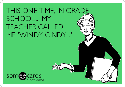"""THIS ONE TIME, IN GRADE SCHOOL.... MY TEACHER CALLED ME """"WINDY CINDY..."""""""