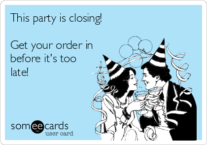 This party is closing!   Get your order in before it's too late!
