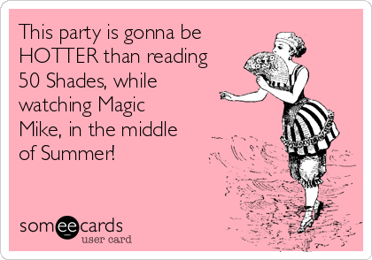 This party is gonna be  HOTTER than reading 50 Shades, while watching Magic Mike, in the middle of Summer!