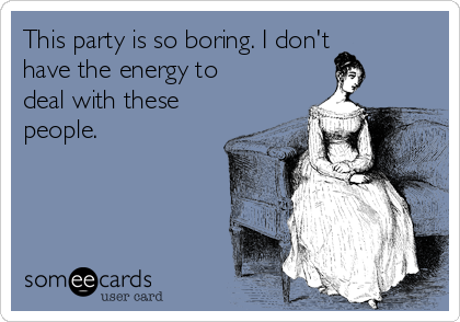 This party is so boring. I don't have the energy to deal with these people.